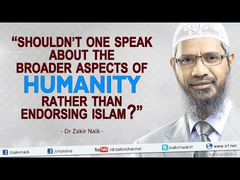 """Shouldn't one speak about the broader aspects of humanity rather than endorsing Islam? - Dr Zakir"""