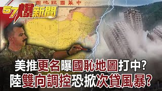 【57爆新聞】美推「更名」曝「國恥地圖」打中? 陸「雙向調控」恐掀「次貸風暴」?!