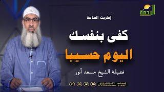 كفى بنفسك اليوم عليك حسيبا برنامج إقتربت الساعة مع فضيلة الشيخ مسعد أنور