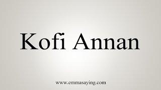 How To Say Kofi Annan