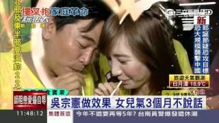 吳宗憲做效果 女兒氣3個月不說話|三立新聞台