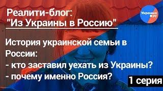 Из Украины в Россию #1: реалити-блог украинской семьи