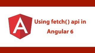 Angular JS 6 - Using Fetch API in Angular Apps