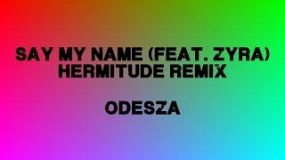 Say My Name (feat. Zyra) - ODESZA (Hermitude Remix)