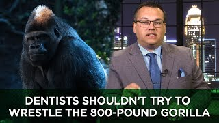 Dentists Shouldn't Try to Wrestle the 800-Pound Gorilla