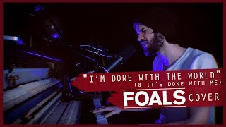 I'm Done With The World (& It's Done with Me) // Foals cover