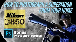 Nikon D850 | How To Photograph A Super Moon From Your Home