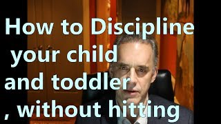 How to Discipline your child and toddler, without hitting - Jordan Peterson