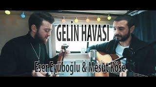 GELİN HAVASI - Eser Eyüboğlu & Mesut Köse