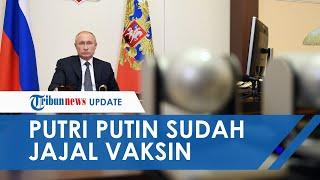 Putri Vladimir Putin Disebut Telah Diberi Vaksin Covid-19 Buatan Rusia, Berharap Bisa Diproduksi