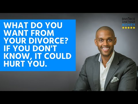 What Do You Want From Your Divorce? If You Don't Know, it Could Hurt You.