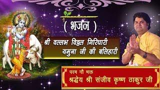 Shree Vallabh Vitthal Girdhari || Shri Sanjeev Krishna Thakur Ji