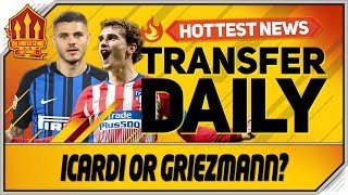 Icardi Or Griezmann To Man Utd? Man Utd Transfer News