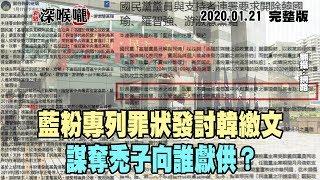 2020.01.21新聞深喉嚨 藍粉專列罪狀發討韓繳文 謀奪禿子向誰獻供?