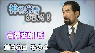 第36回 その4 明星大学教授・高橋史朗氏・日本の名誉を守るため、正しい情報を発信せよ! 【CGS 神谷宗幣】