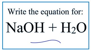 Equation for NaOH + H2O     (Sodium hydroxide + Water)
