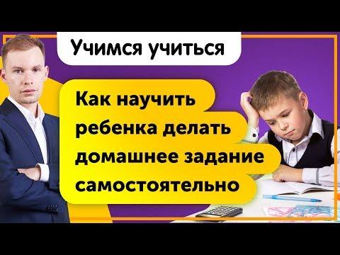 Как научить ребенка делать домашнее задание самостоятельно? Учимся учиться