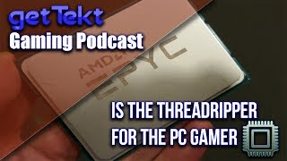 Gaming Podcast : Is The Threadripper for the PC Gamer