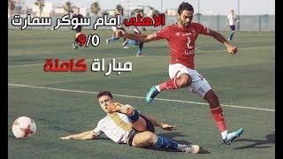"""شاهد مباراة الاهلى امام سوكر سمارت 9/0 """"كاملة"""""""