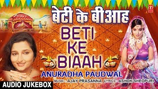 बेटी के बीआह | BETI KE BIAAH | ANURADHA PAUDWAL - BHOJPURI VIVAH GEET AUDIO SONGS JUKEBOX - Download this Video in MP3, M4A, WEBM, MP4, 3GP