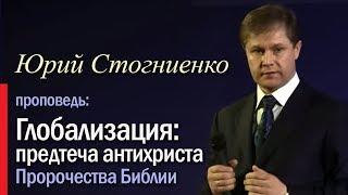 Глобализация - предтеча антихриста. Пророчества Библии. Юрий Стогниенко, христианские проповеди.