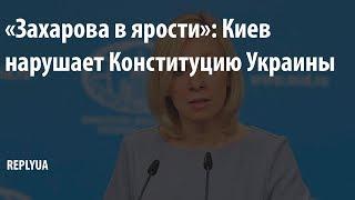 «Захарова в ярости»: Киев нарушает Конституцию Украины