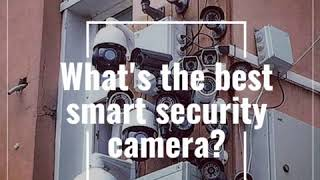 What makes for the best smart security camera?