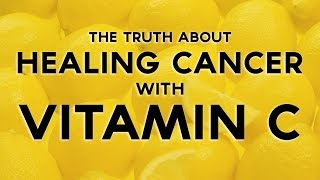 The Truth About Healing Cancer With Vitamin C - Truly Heal