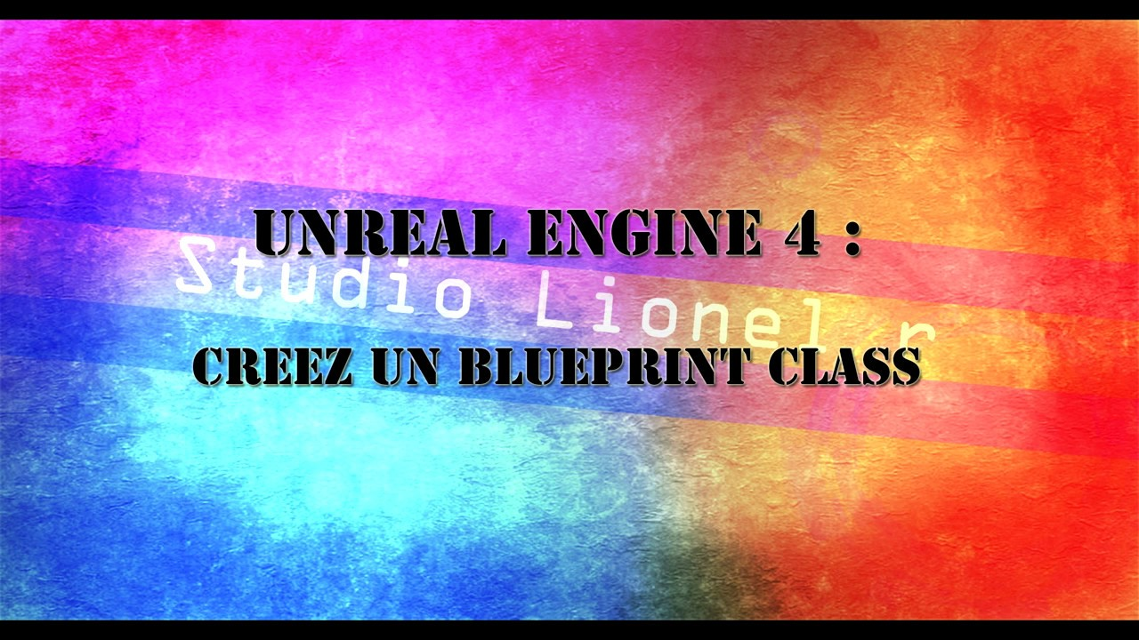 [UE4] tuto unreal engine 4 : créer un blueprint class