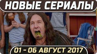Новые сериалы лета 2017 (01 – 06 Августа) Выход новых сериалов 2017