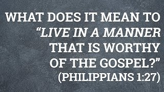 """What Does It Mean to """"Live in a Manner That Is Worthy of the Gospel?"""" (Philippians 1:27)"""