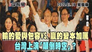2020.01.16新聞深喉嚨 輸的愛與包容VS.贏的變本加厲 台灣上演「顛倒時空」?