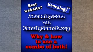 Which is the Best Genealogy Site? Ancestry.com vs. FamilySearch.org: Learn the Power of Using Both!