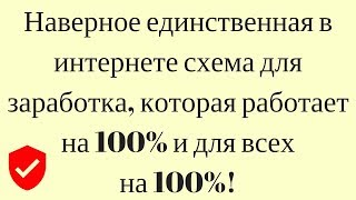 Наверное единственная в интернете схема для заработка, которая работает на 100% и для всех на 100%!