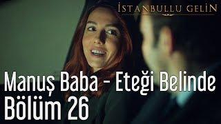 İstanbullu Gelin 26. Bölüm - Manuş Baba - Eteği Belinde