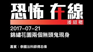 [精華][嘉賓:泰國法科師傅志偉] 錦繡花園兩個無頭鬼現身〈恐怖在線〉2017-07-21