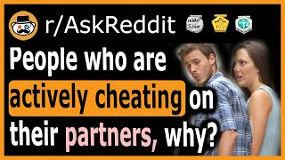 People who are actively cheating on their partners, why? - (r/AskReddit)
