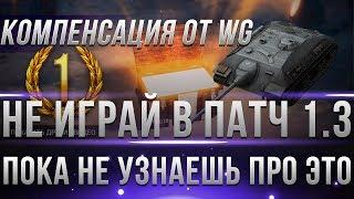 СРОЧНО НЕ ИГРАЙ В ПАТЧ 1.3 ПОКА НЕ УЗНАЕШЬ ПРО ЭТО! КОМПЕНСАЦИЯ ОТ WG, ПОДАРКИ В world of tanks 1.3