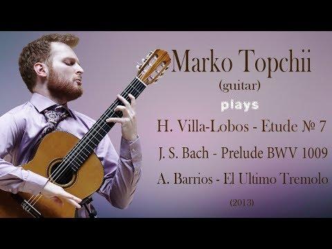 Marko Topchii; H. Villa-Lobos - Et. 7; J.S. Bach - Prelude BWV1009 in A; A. Barrios - Grand Tremolo