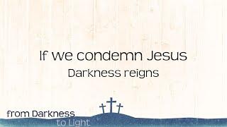 If you condemn Jesus, darkness reigns. Luke 23