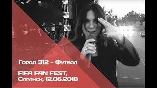 ГОРОД 312 - Футбол (FIFA Fan Fest, Саранск, 12.06.2018)