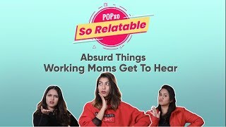POPxo So Relatable: Absurd Things Working Moms Get To Hear - POPxo