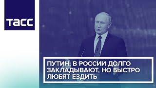 Путин: В России долго закладывают, но быстро любят ездить