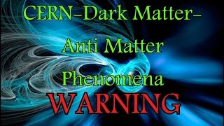 CERN-Dark Matter-Anti Matter Phenomena -WARNING