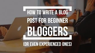 How To Write A Blog Post for Beginners (And Even Experienced Bloggers)