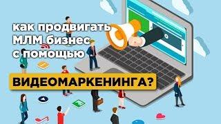 Как продвигать МЛМ бизнес с помощью видеомаркетинга