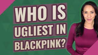 Who is ugliest in Blackpink?