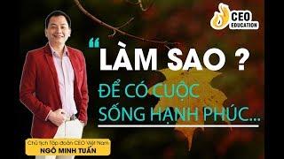 #Làm_Thế_Nào_Để_Cuộc_Sống_Hạnh_Phúc | Ngô Minh Tuấn | Học Viện CEO Việt Nam