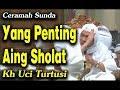 Ceramah Sunda Lucu Yang Penting Aing Sholat Kh Uci Turtusi Pohara Jasa 2019