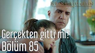 İstanbullu Gelin 85. Bölüm - Gerçekten Gitti mi?